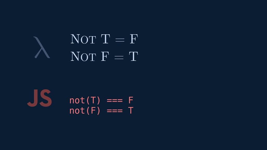 λ JS not(T) === F not(F) === T NOT T = F NOT F ...