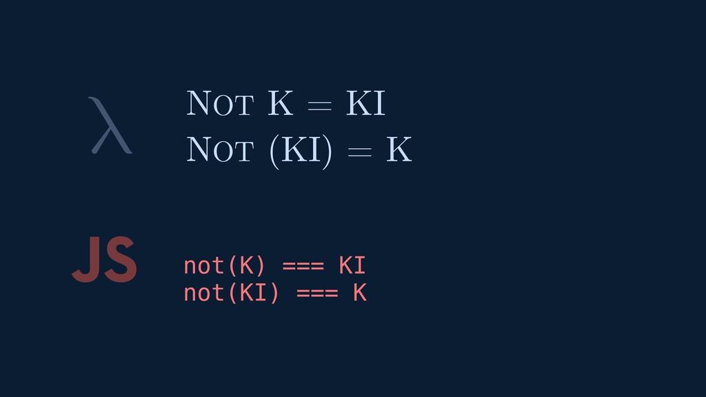 λ JS not(K) === KI not(KI) === K NOT K = KI NOT...