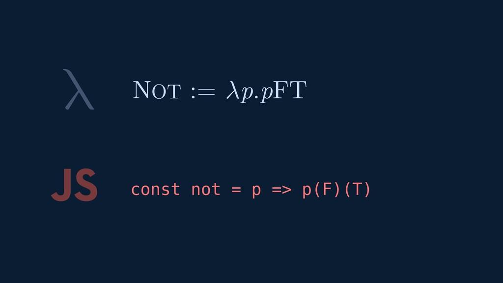 λ JS const not = p => p(F)(T) NOT := p.pFT