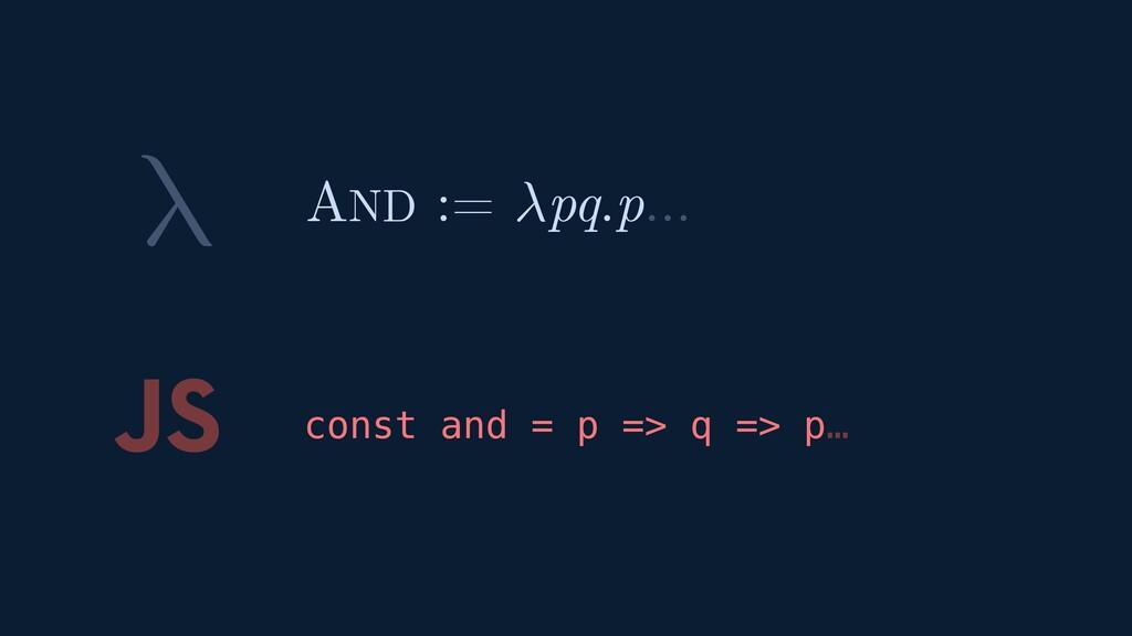 λ JS const and = p => q => p… AND := pq.p…