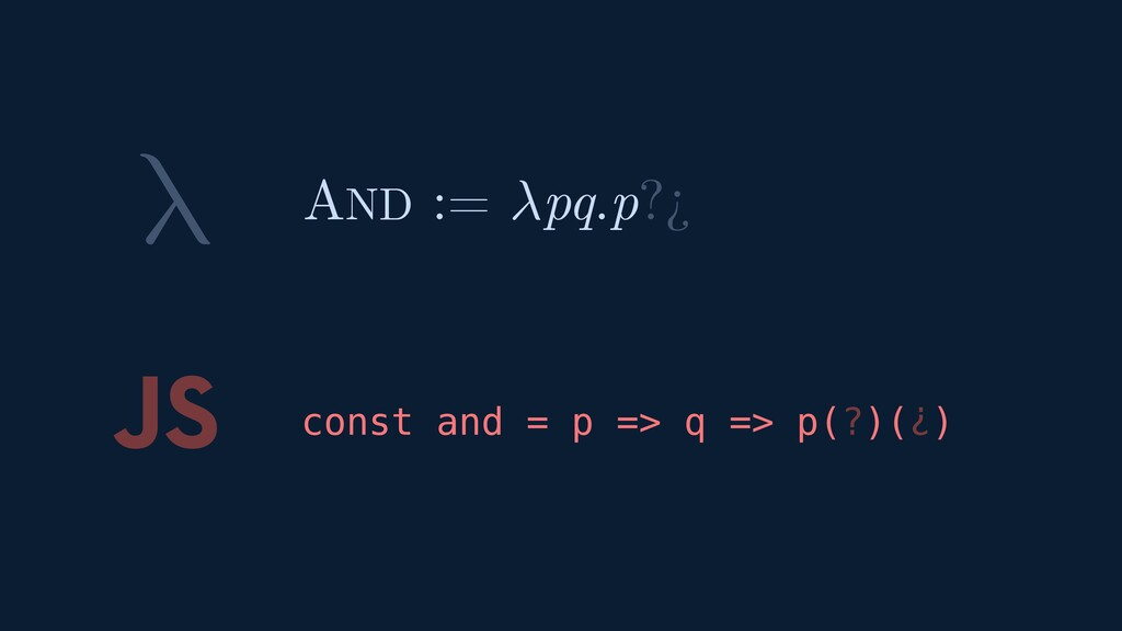 λ JS const and = p => q => p(?)(¿) AND := pq.p?¿