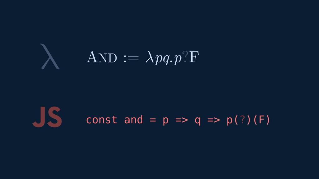 λ JS const and = p => q => p(?)(F) AND := pq.p?F