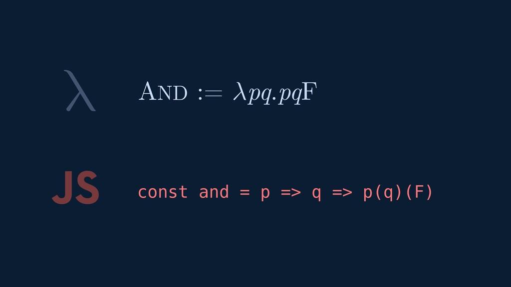 λ JS const and = p => q => p(q)(F) AND := pq.pqF