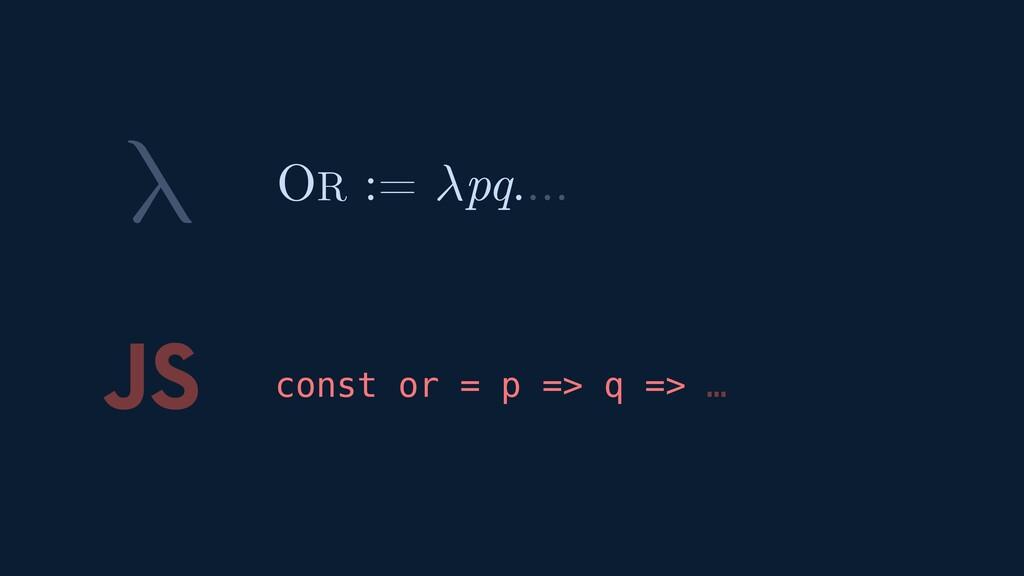 λ JS const or = p => q => … OR := pq.…