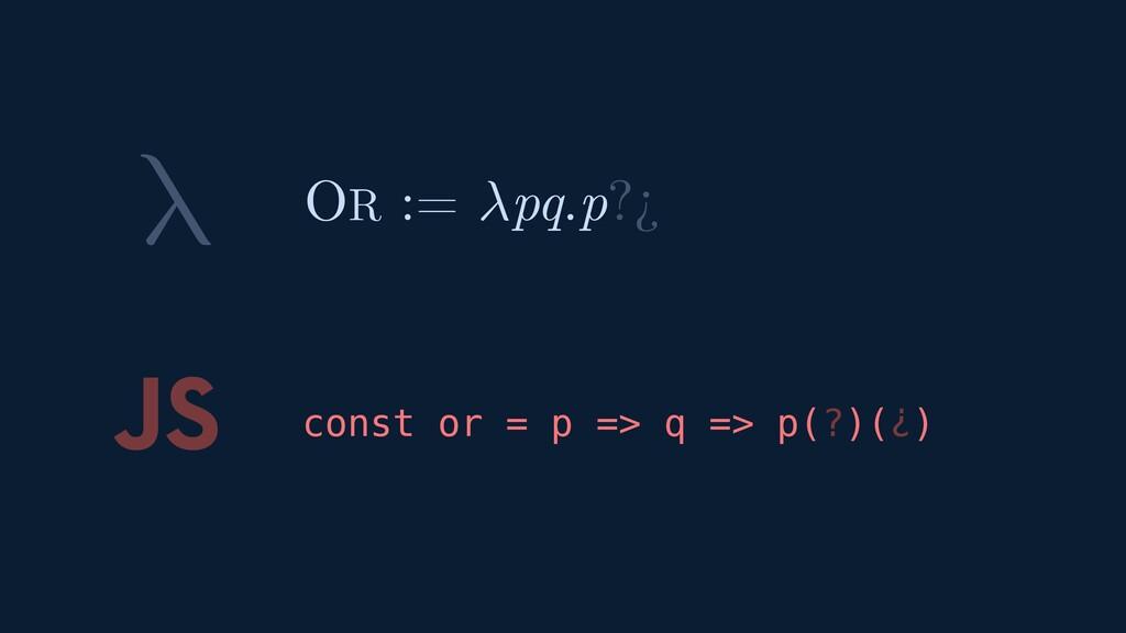 λ JS const or = p => q => p(?)(¿) OR := pq.p?¿