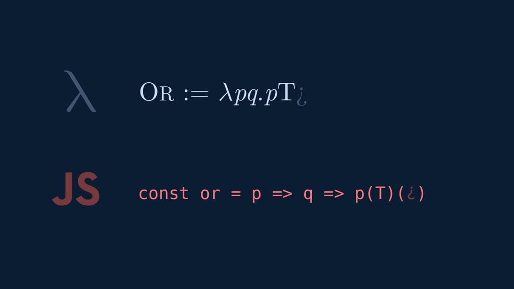 λ JS const or = p => q => p(T)(¿) OR := pq.pT¿