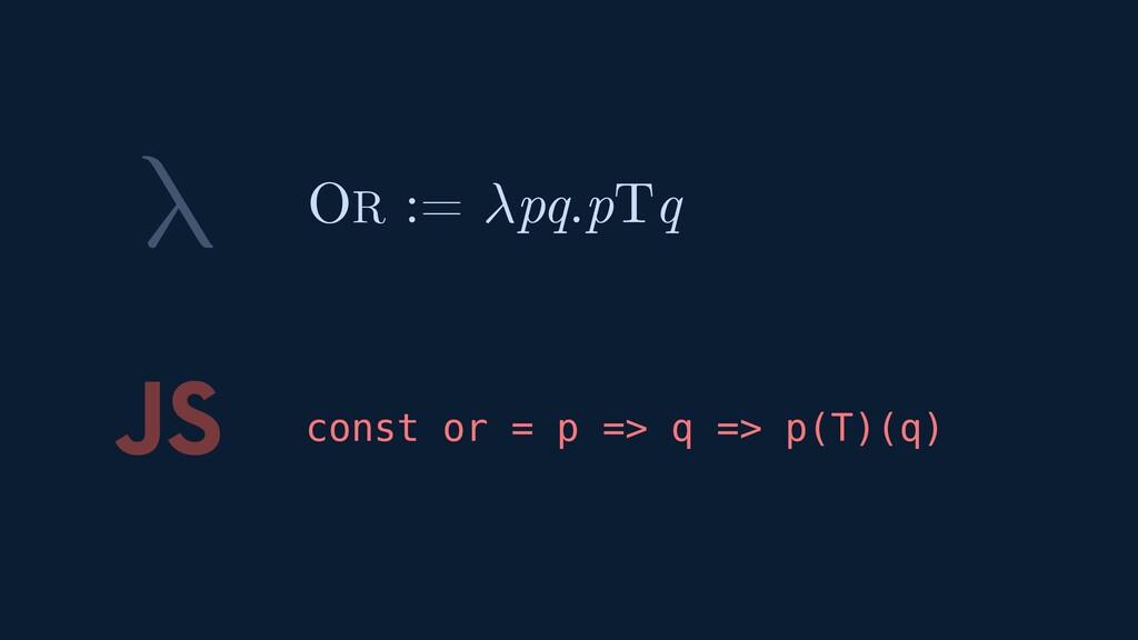 λ JS const or = p => q => p(T)(q) OR := pq.pTq