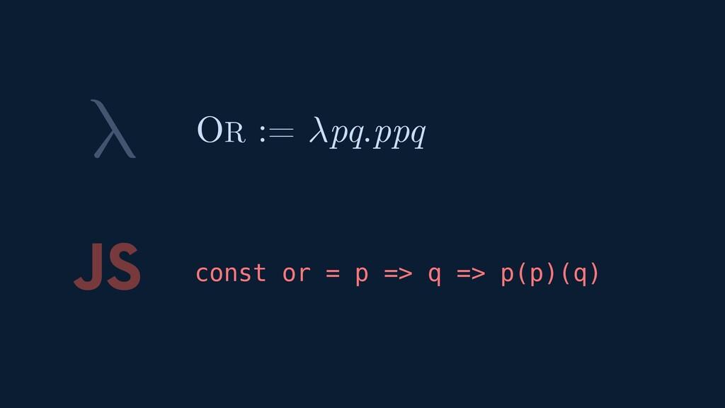 λ JS const or = p => q => p(p)(q) OR := pq.ppq