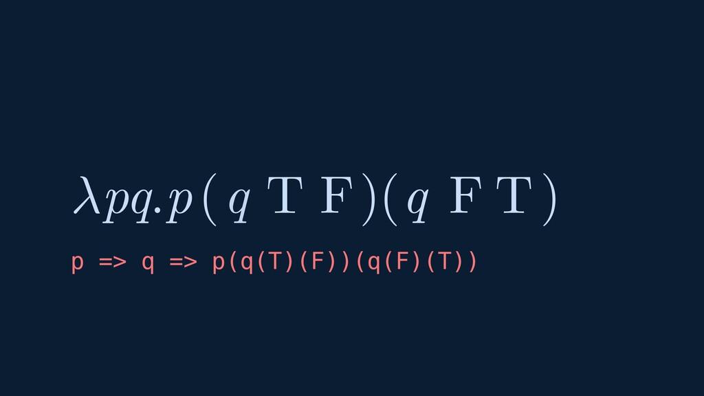 ( ) pq.p( ) T T F F q q p => q => p(q(T)(F))(q(...