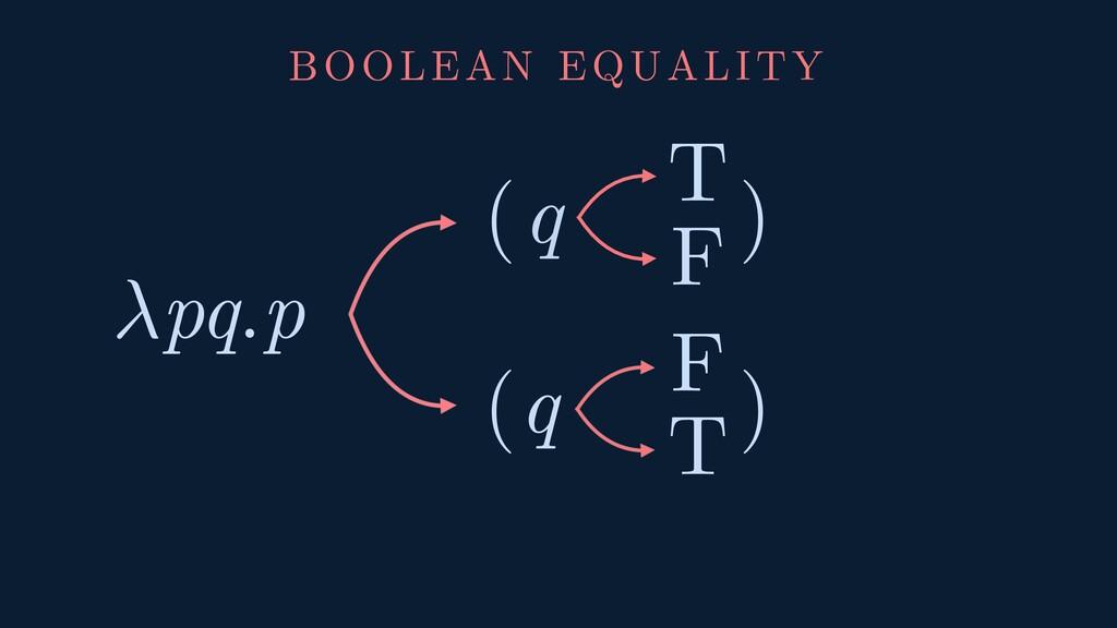 ( ) pq.p ( ) T T F F q q BOOLEAN EQUALITY