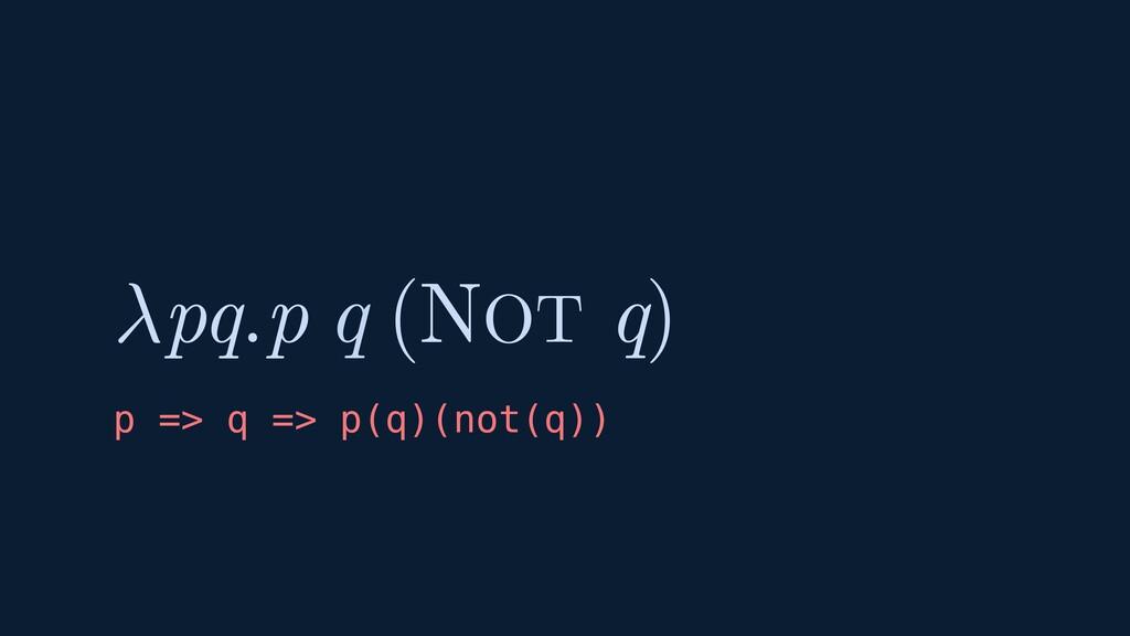 ( ) pq.p q q NOT p => q => p(q)(not(q))
