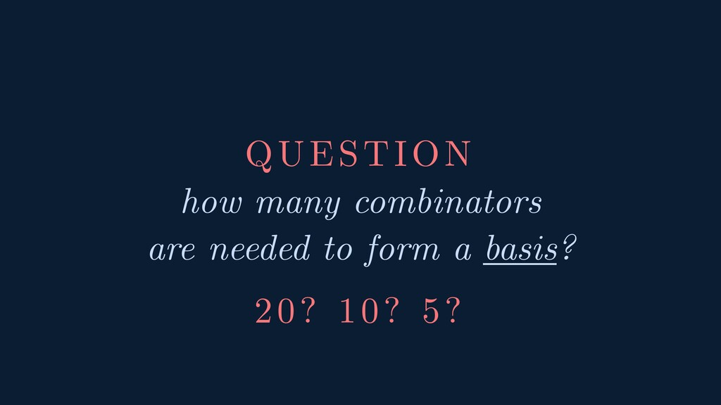 QUESTION how many combinators are needed to for...