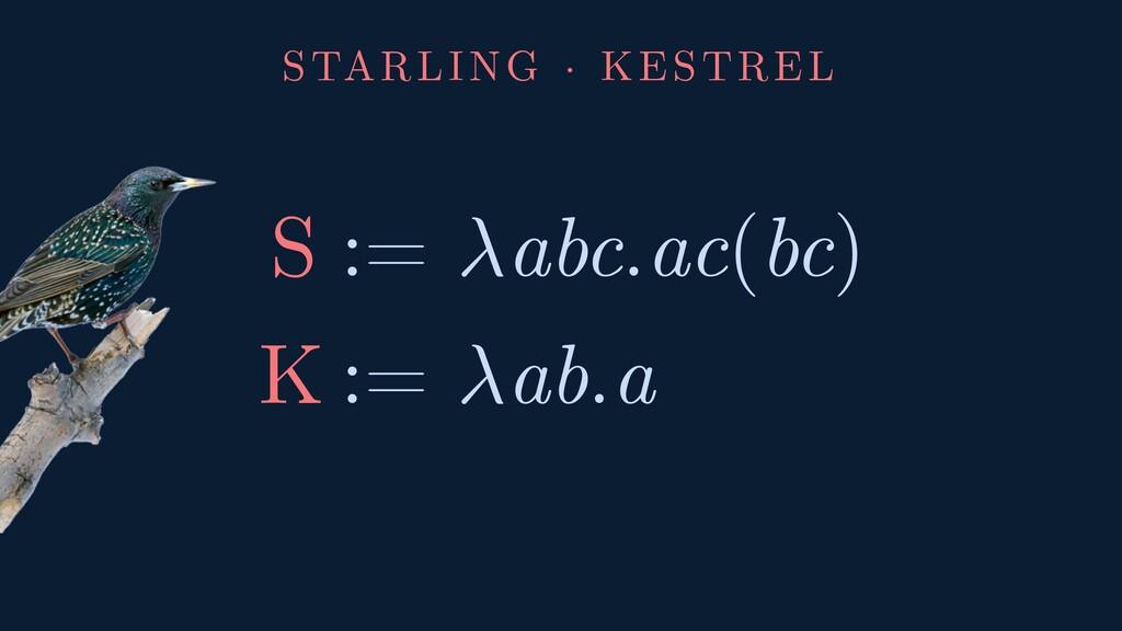 STARLING · KESTREL S := abc.ac(bc) K := ab.a