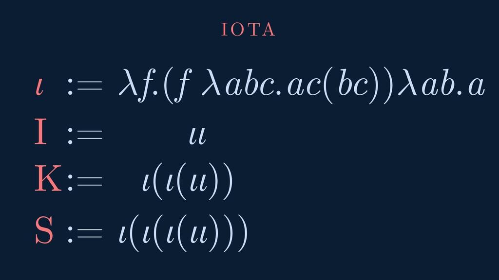 IOTA ι := f.(f abc.ac(bc))ab.a I := ιι K := ι(ι...