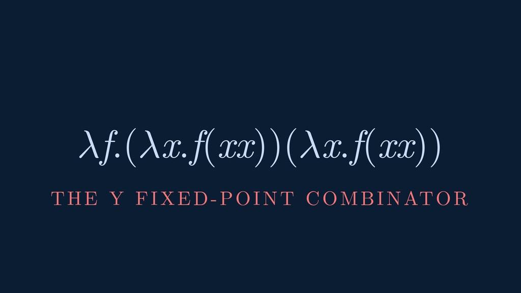 f.(x.f(xx))(x.f(xx)) THE Y FIXED-POINT COMBINAT...