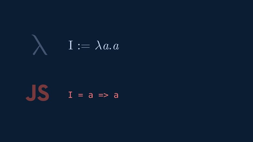 λ JS I = a => a I := a.a