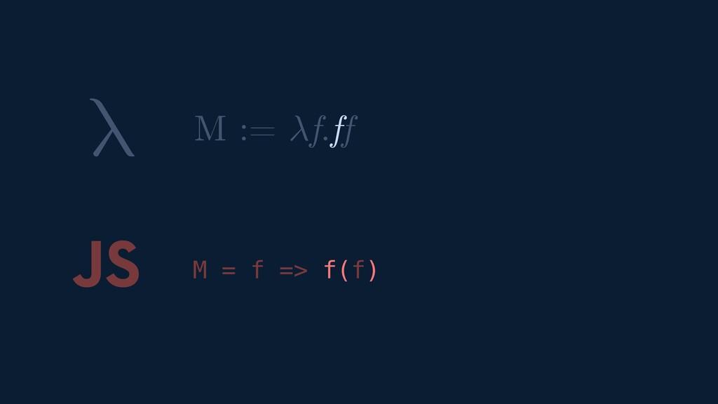 λ JS M = f => f(f) M := f.ff