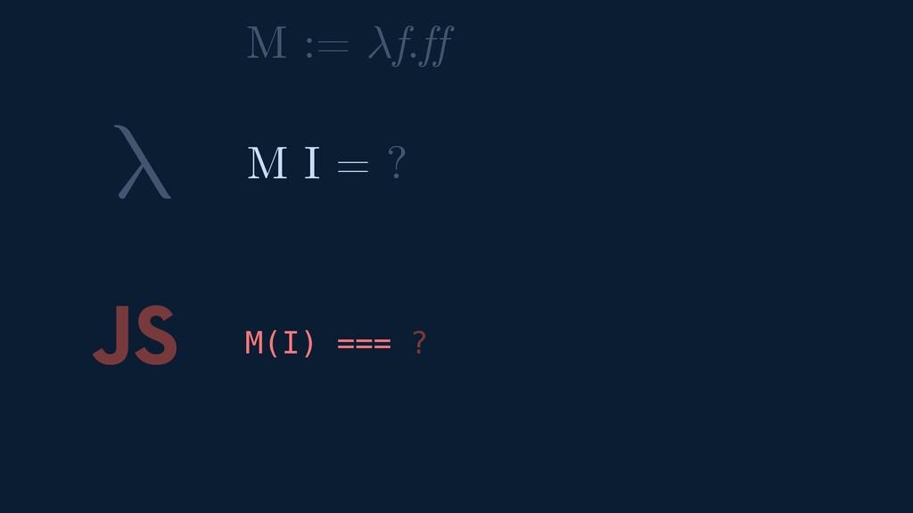 λ JS M(I) === ? M I = ? M := f.ff