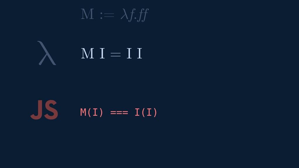 λ JS M(I) === I(I) M I = I I M := f.ff