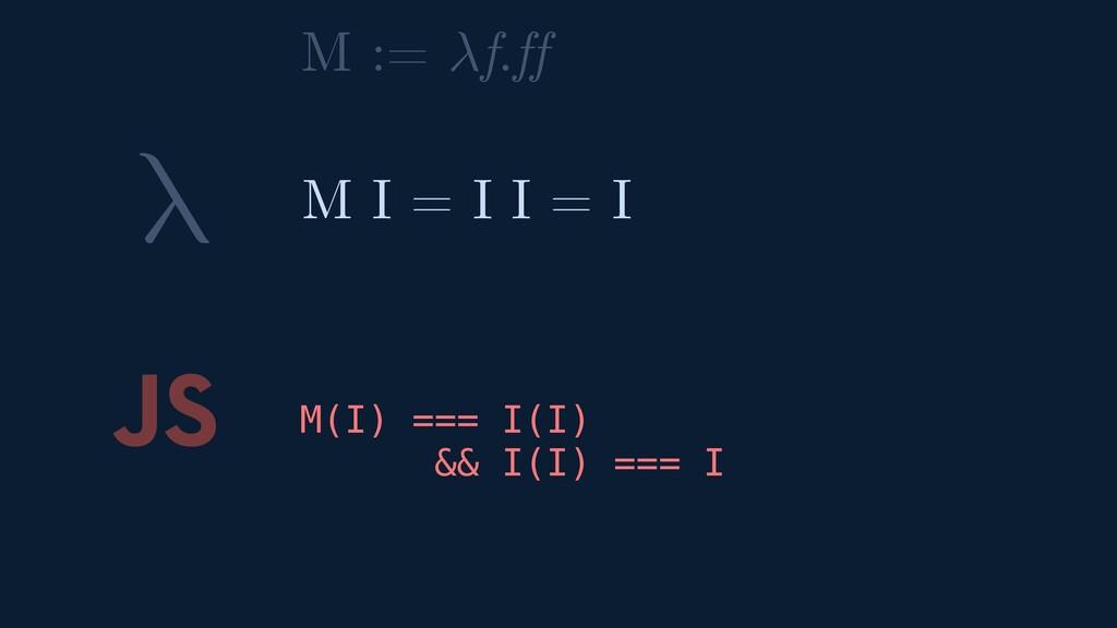 λ JS M(I) === I(I) && I(I) === I M I = I I = I ...
