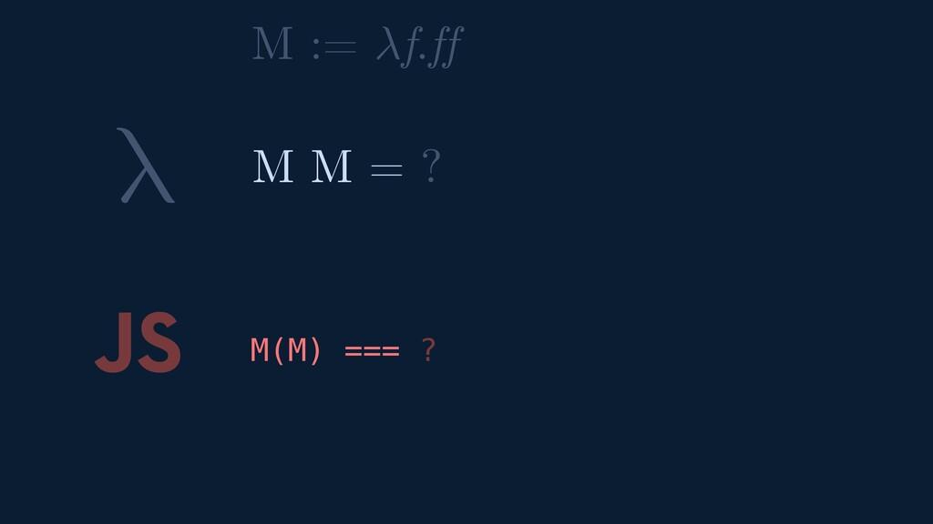 λ JS M(M) === ? M M = ? M := f.ff