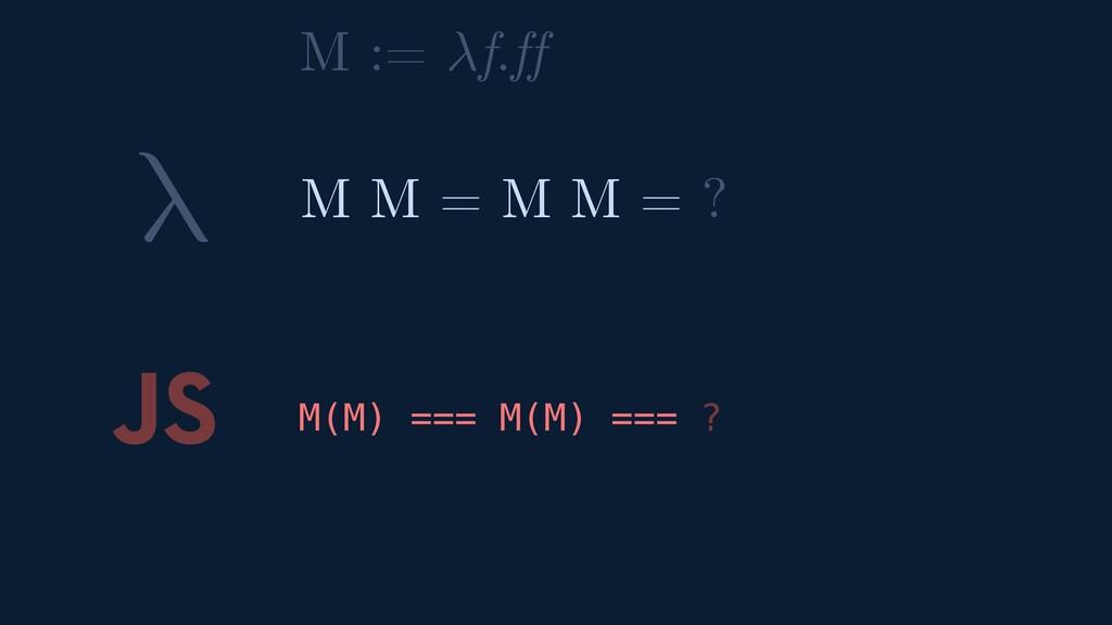 λ JS M(M) === M(M) === ? M M = M M = ? M := f.ff