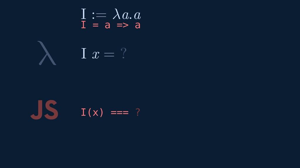 λ JS I(x) === ? I x = ? I := a.a I = a => a