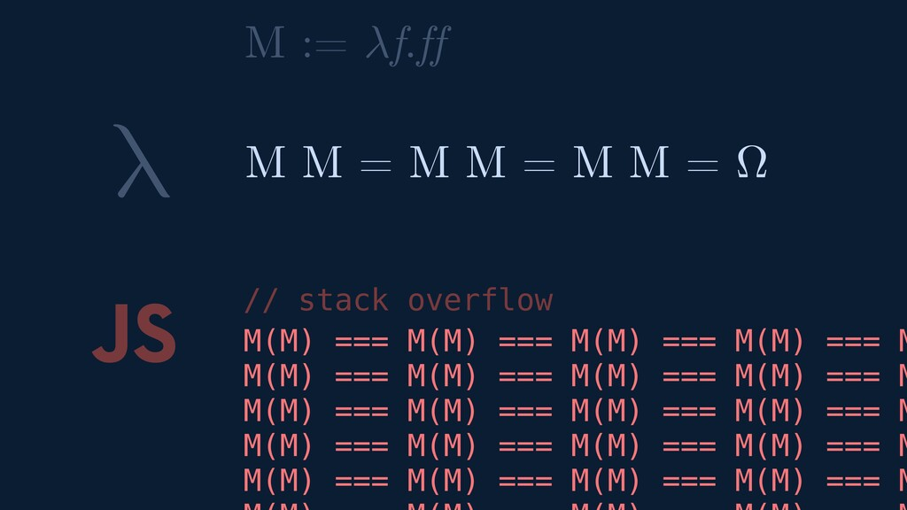 λ JS M M = M M = M M = Ω // stack overflow M :=...