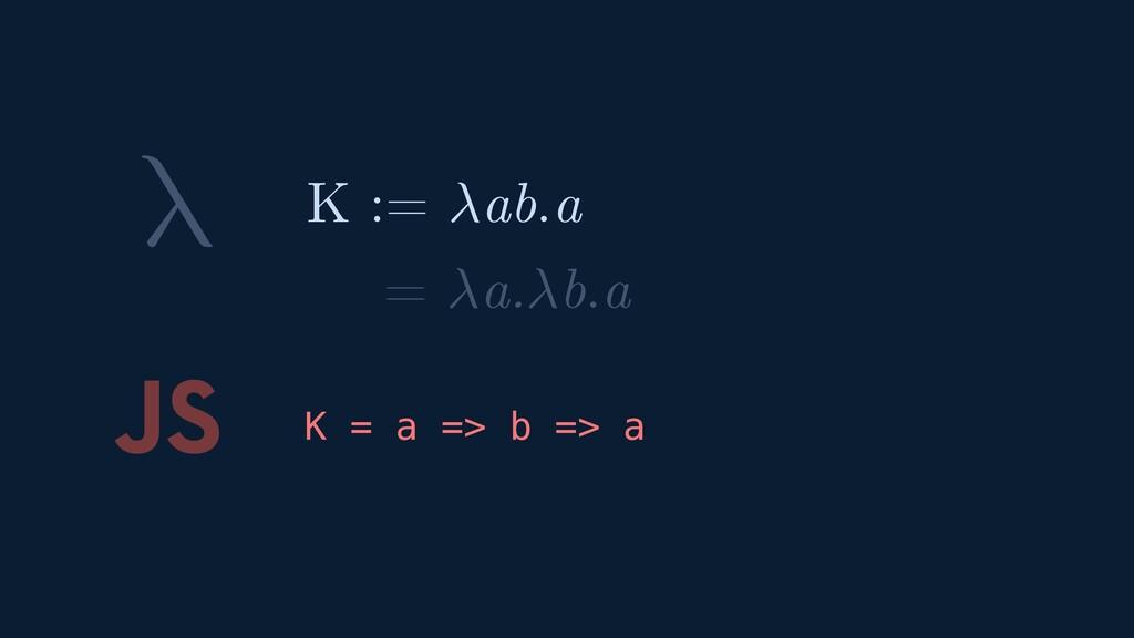 λ JS K = a => b => a K := ab.a = a.b.a