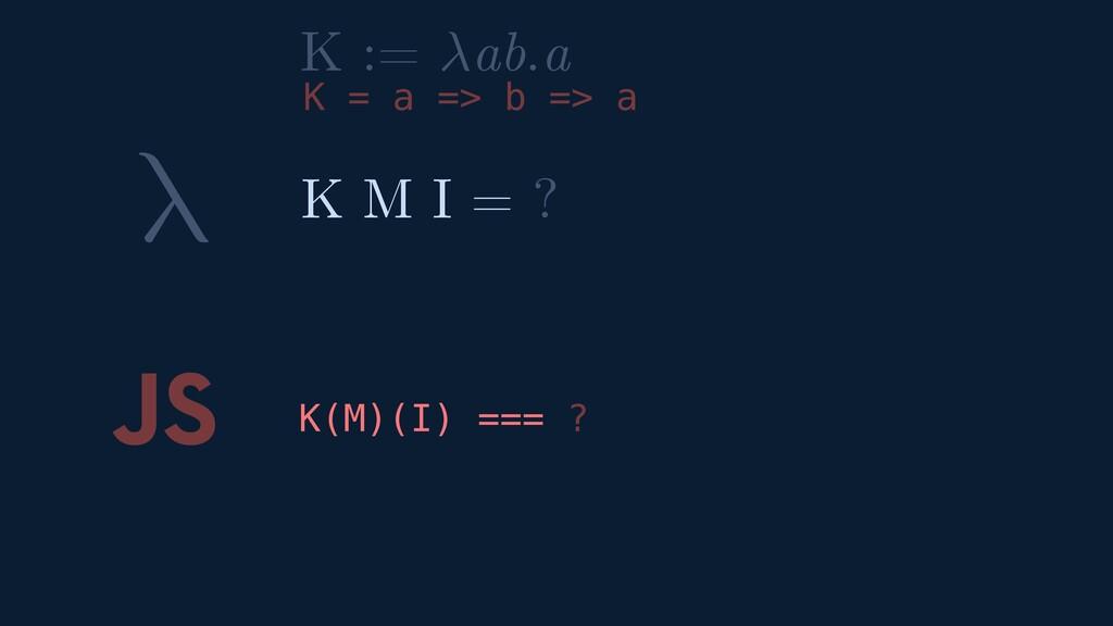 λ JS K(M)(I) === ? K M I = ? K := ab.a K = a =>...