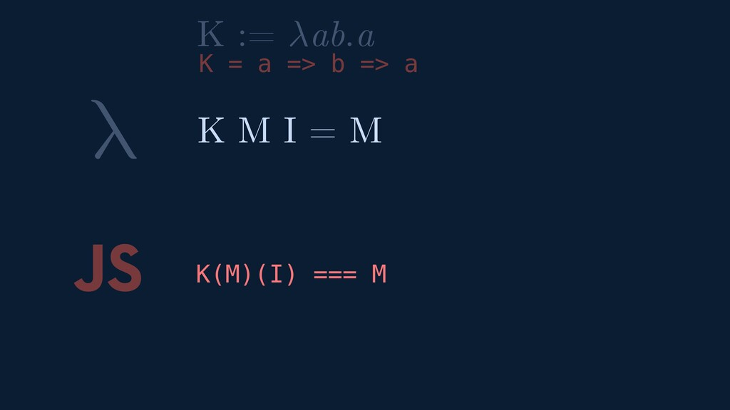λ JS K(M)(I) === M K M I = M K := ab.a K = a =>...