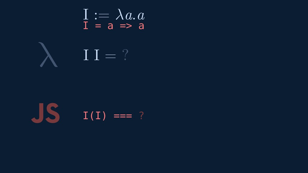 λ JS I(I) === ? I I = ? I := a.a I = a => a
