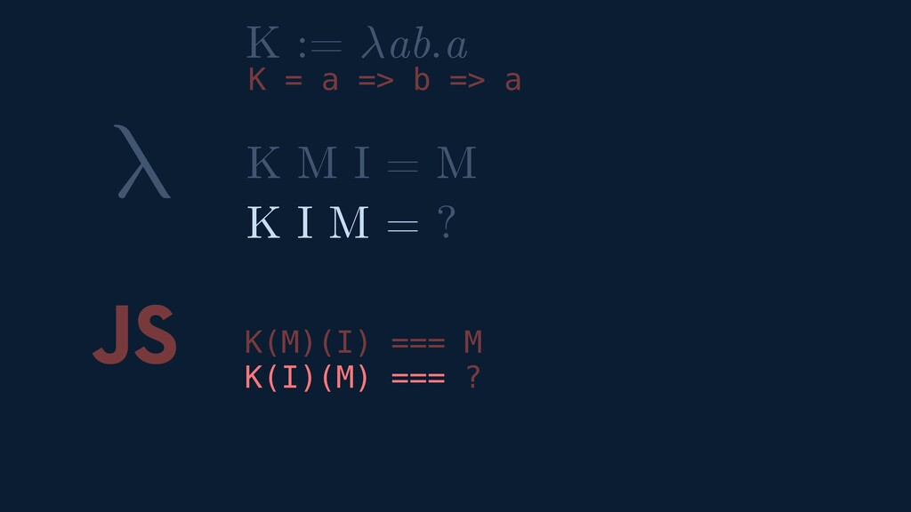 λ JS K(M)(I) === M K(I)(M) === ? K M I = M K I ...