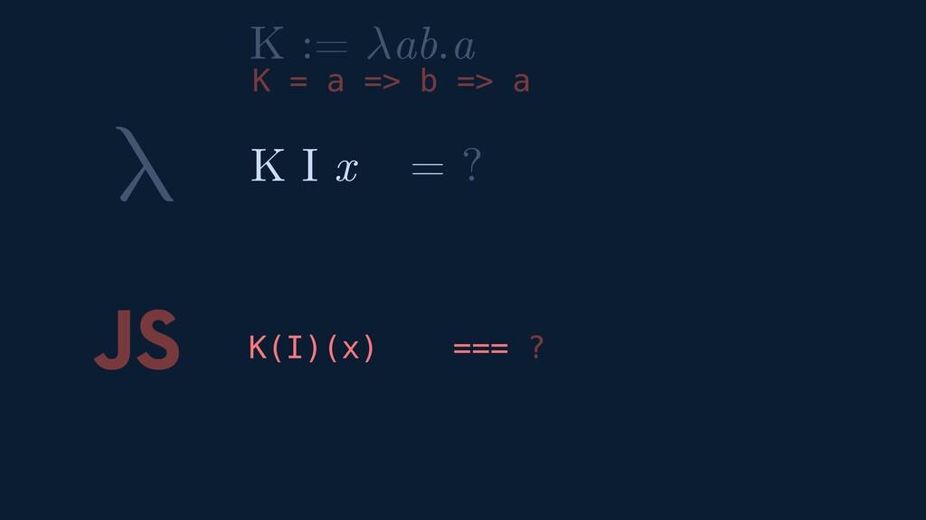 λ JS K(I)(x) === ? K I x = ? K := ab.a K = a =>...