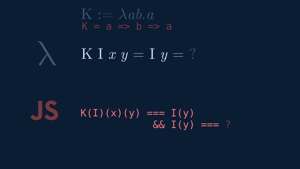 λ JS K(I)(x)(y) === I(y) && I(y) === ? K I x y ...