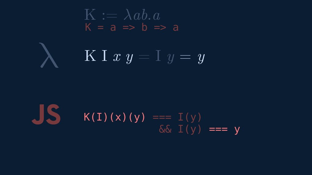 λ JS K I x y = I y = y K := ab.a K = a => b => ...