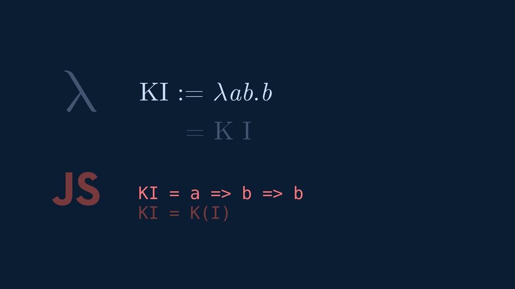 λ JS KI = a => b => b KI = K(I) KI := ab.b = K I