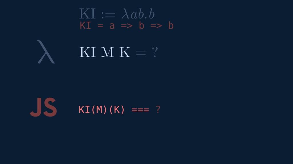 λ JS KI(M)(K) === ? KI M K = ? KI := ab.b KI = ...