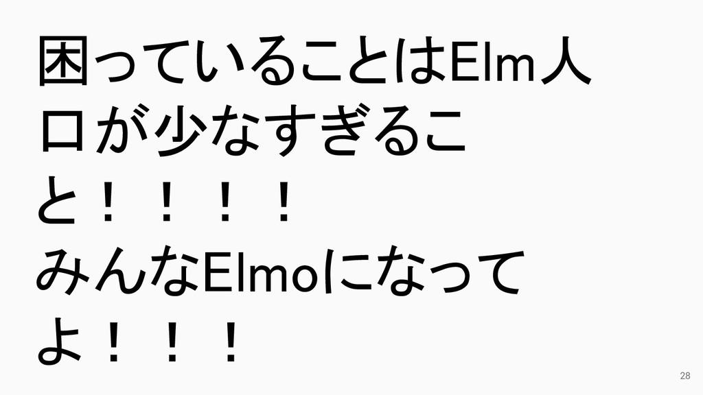28 困っていることはElm人 口が少なすぎるこ と!!!! みんなElmoになって よ!!!
