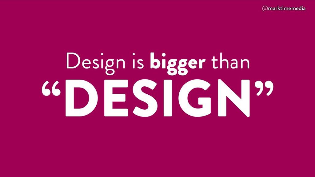 "@marktimemedia Design is bigger than ""DESIGN"""