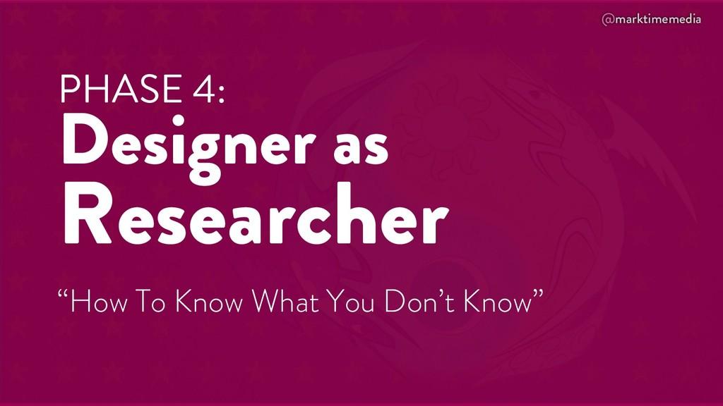 @marktimemedia PHASE 4: Designer as Researcher ...