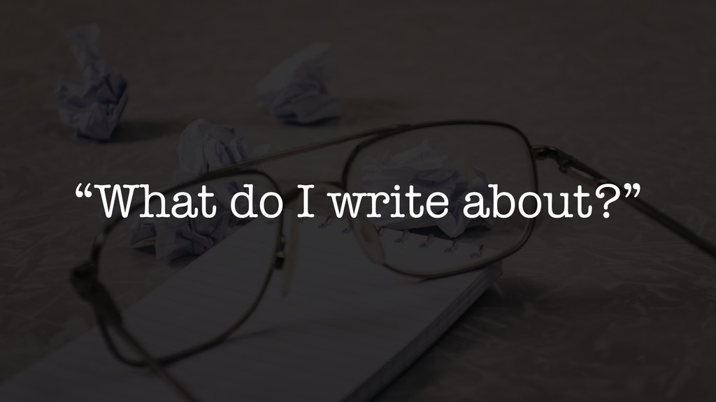 """What do I write about?"""