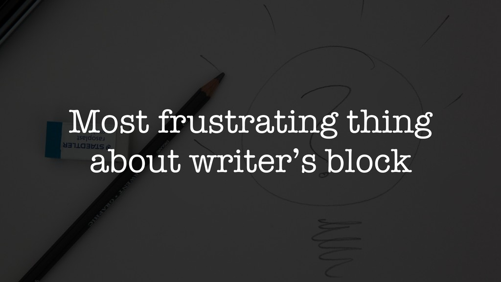 Most frustrating thing about writer's block