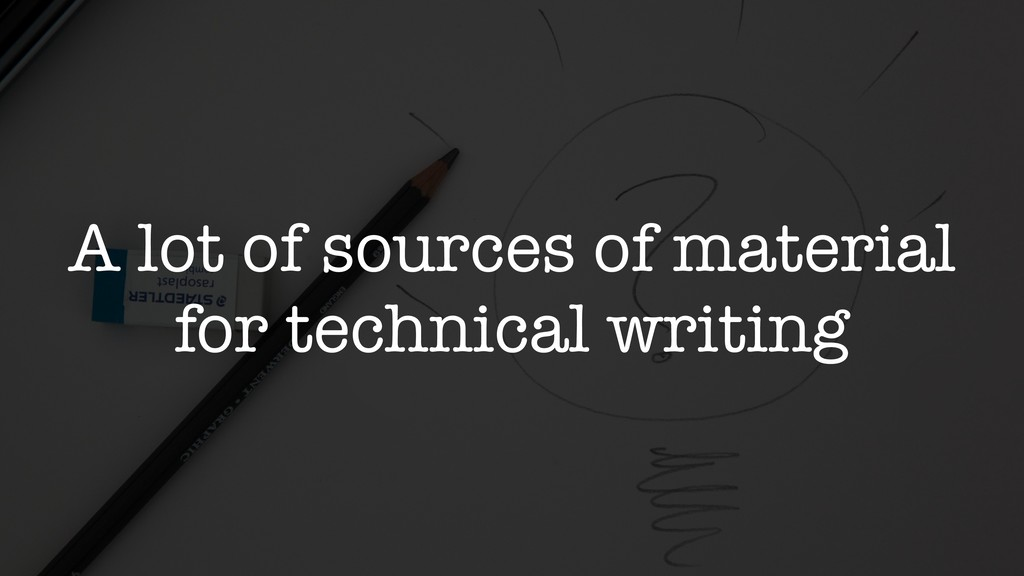 A lot of sources of material for technical writ...