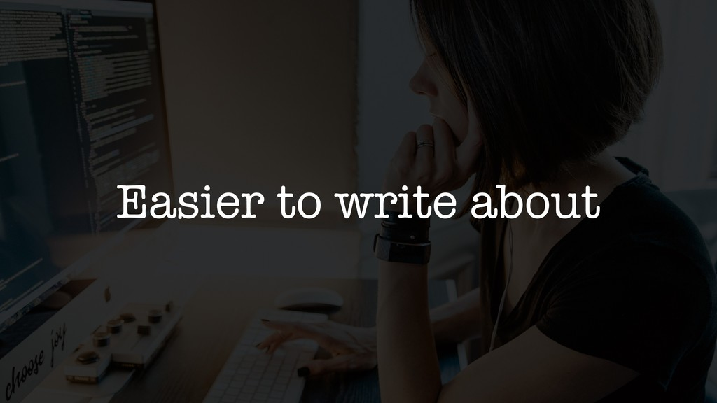 Easier to write about