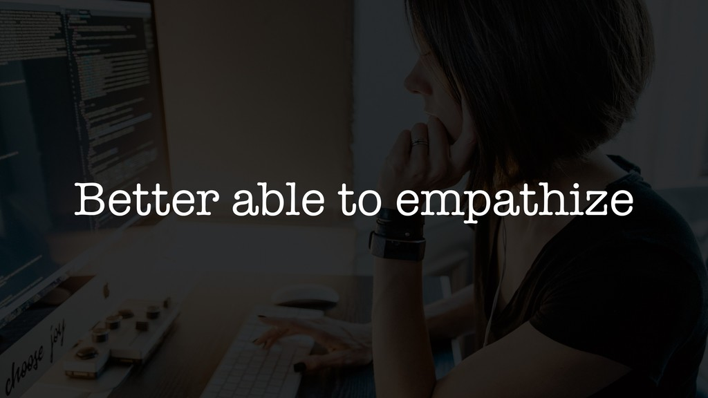 Better able to empathize