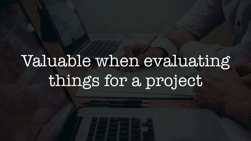 Valuable when evaluating things for a project