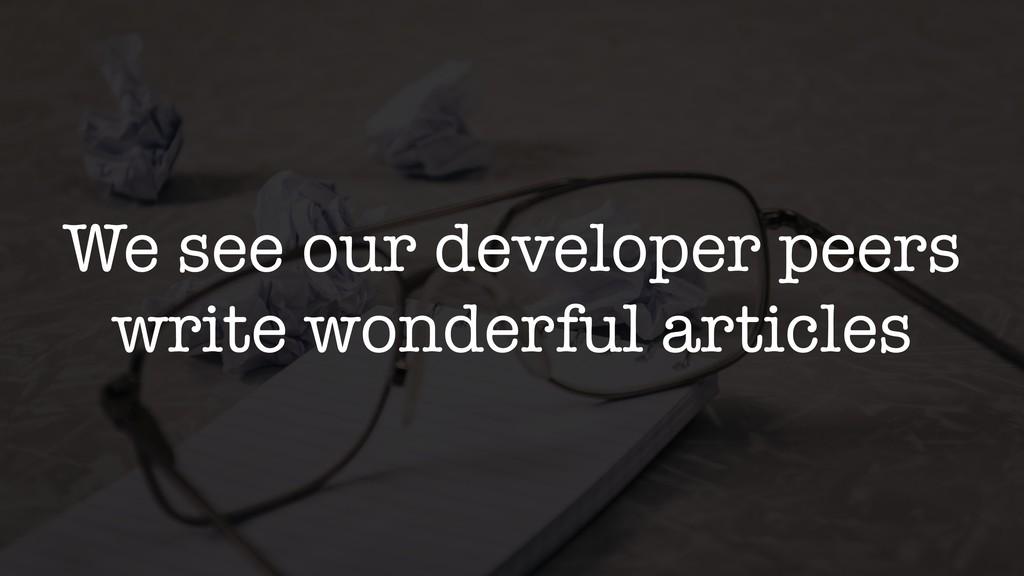 We see our developer peers write wonderful arti...