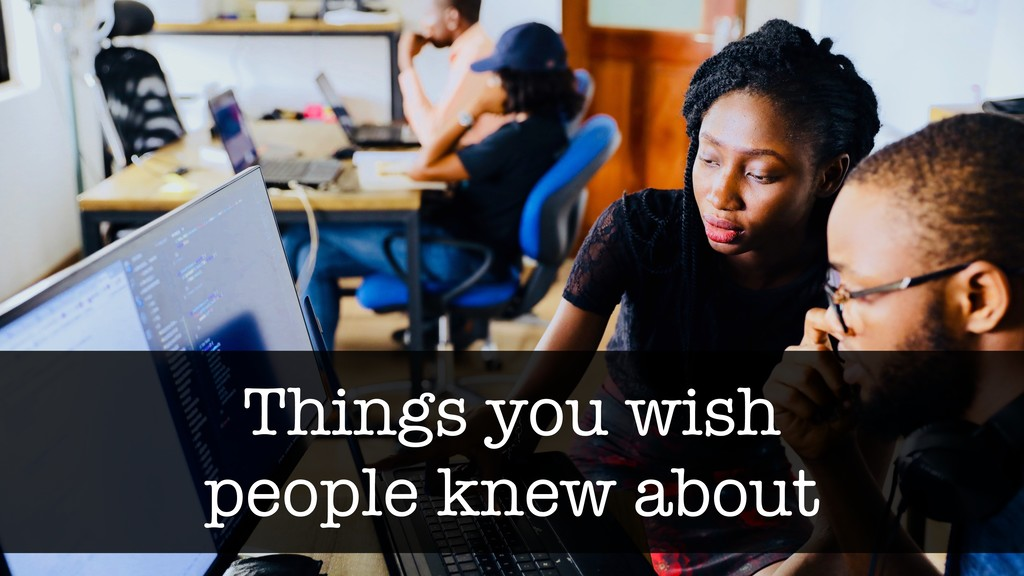 Things you wish people knew about