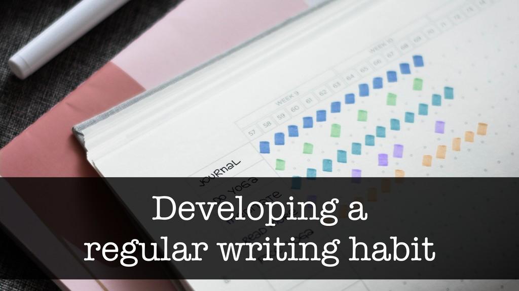 Developing a regular writing habit